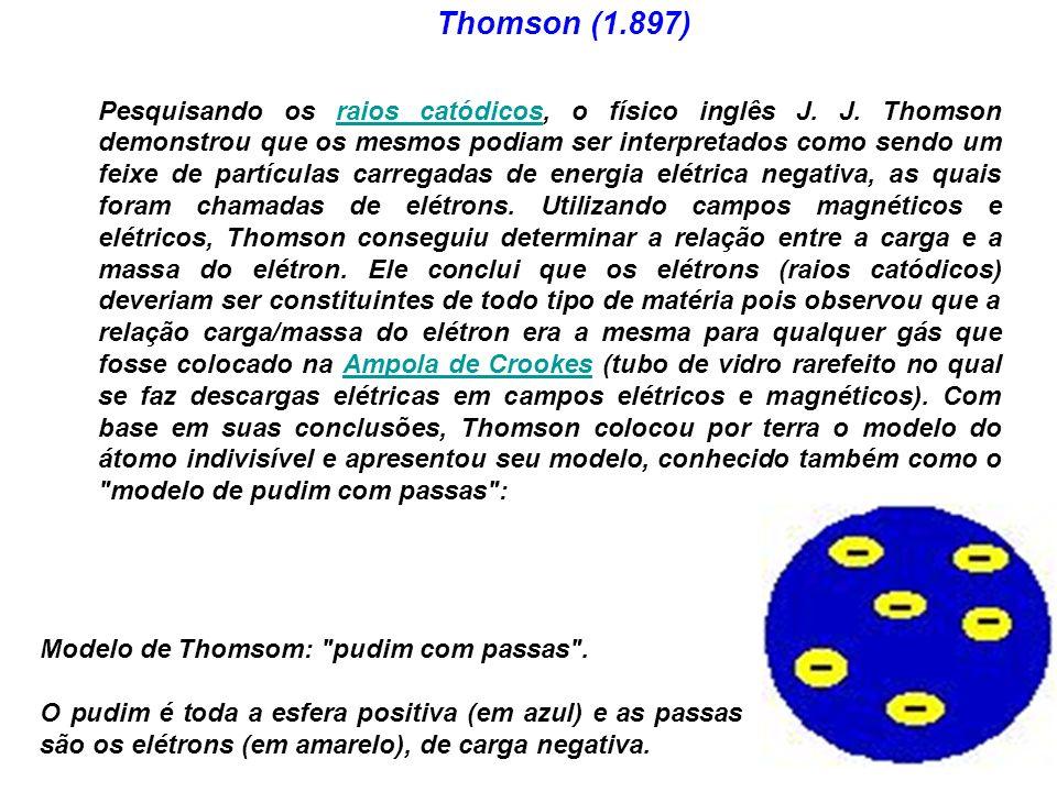 Thomson (1.897) Pesquisando os raios catódicos, o físico inglês J.