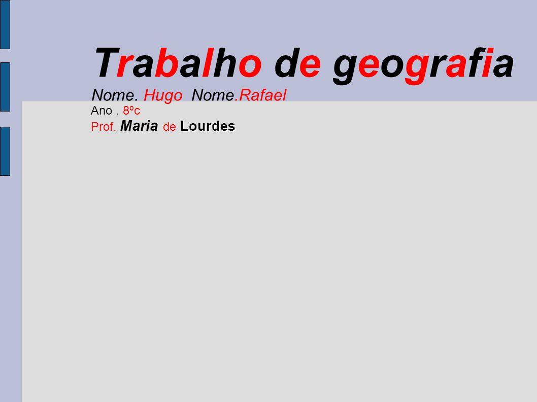 Trabalho de geografia Nome. Hugo Nome.Rafael Ano. 8ºc Lourdes Prof. Maria de Lourdes