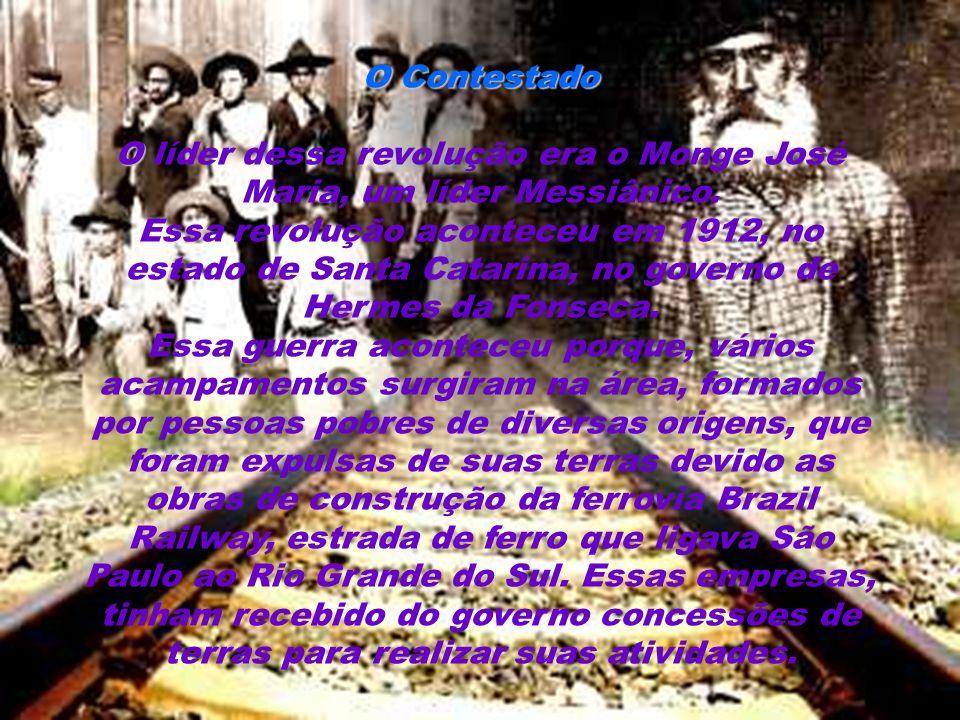 O Contestado O O Contestado O líder dessa revolução era o Monge José Maria, um líder Messiânico. Essa revolução aconteceu em 1912, no estado de Santa