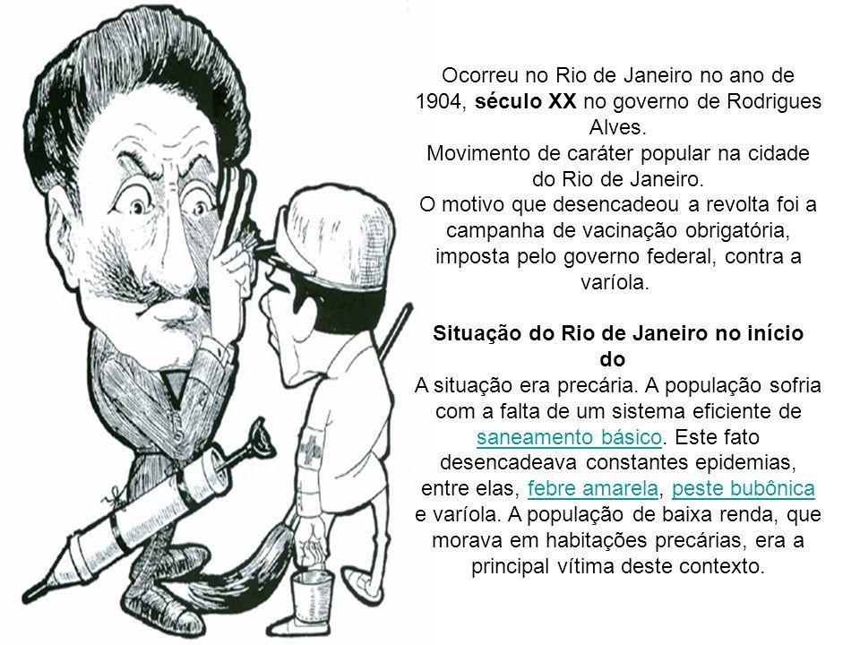 Ocorreu no Rio de Janeiro no ano de 1904, século XX no governo de Rodrigues Alves. Movimento de caráter popular na cidade do Rio de Janeiro. O motivo