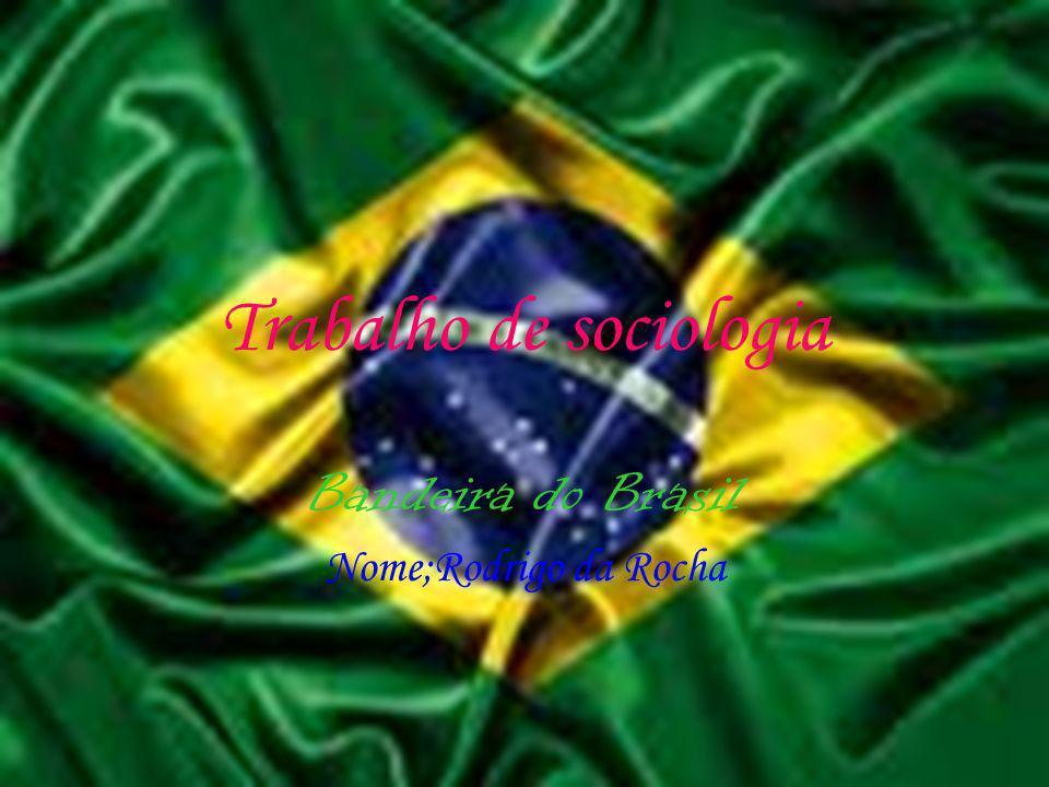 Trabalho de sociologia Bandeira do Brasil Nome;Rodrigo da Rocha