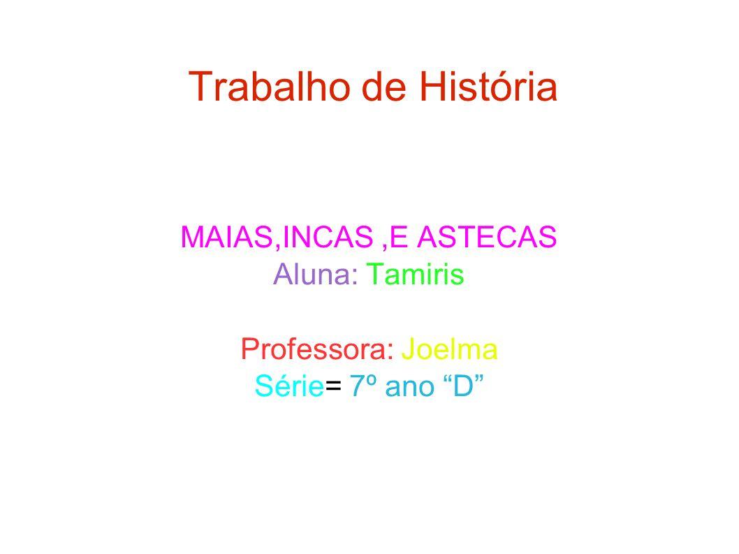 Trabalho de História MAIAS,INCAS,E ASTECAS Aluna: Tamiris Professora: Joelma Série= 7º ano D