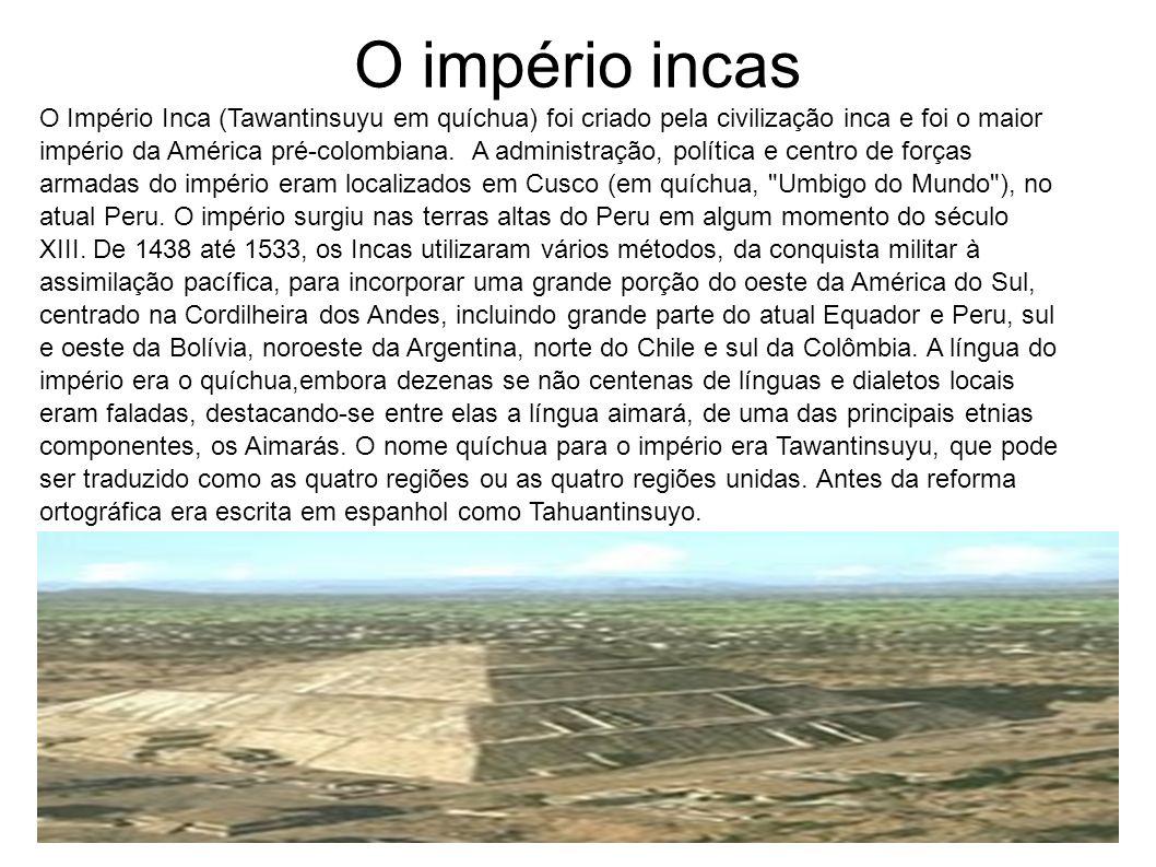 O império incas O Império Inca (Tawantinsuyu em quíchua) foi criado pela civilização inca e foi o maior império da América pré-colombiana. A administr