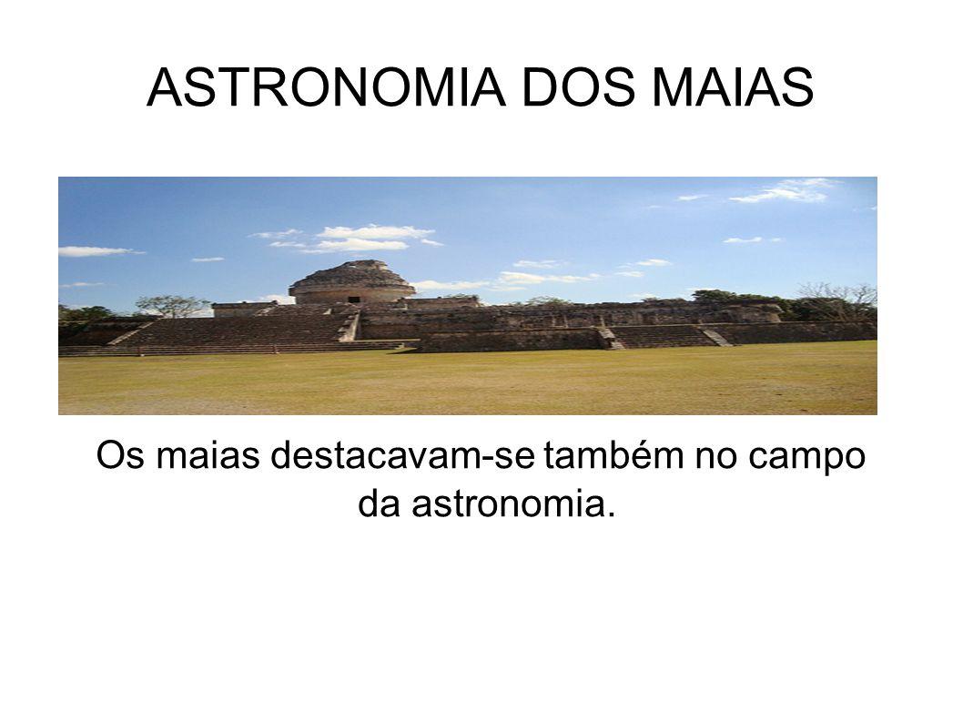 ASTRONOMIA DOS MAIAS Os maias destacavam-se também no campo da astronomia.