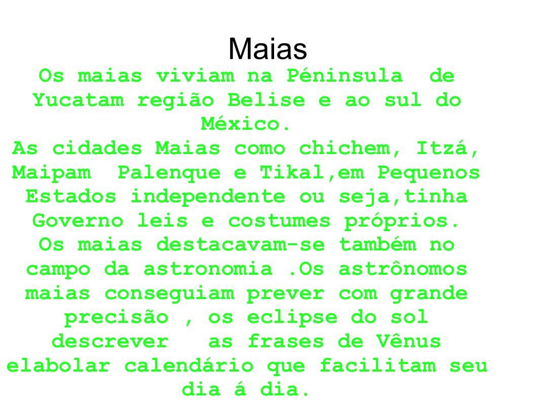 Maias Os maias viviam na Péninsula de Yucatam região Belise e ao sul do México. As cidades Maias como chichem, Itzá, Maipam Palenque e Tikal,em Pequen