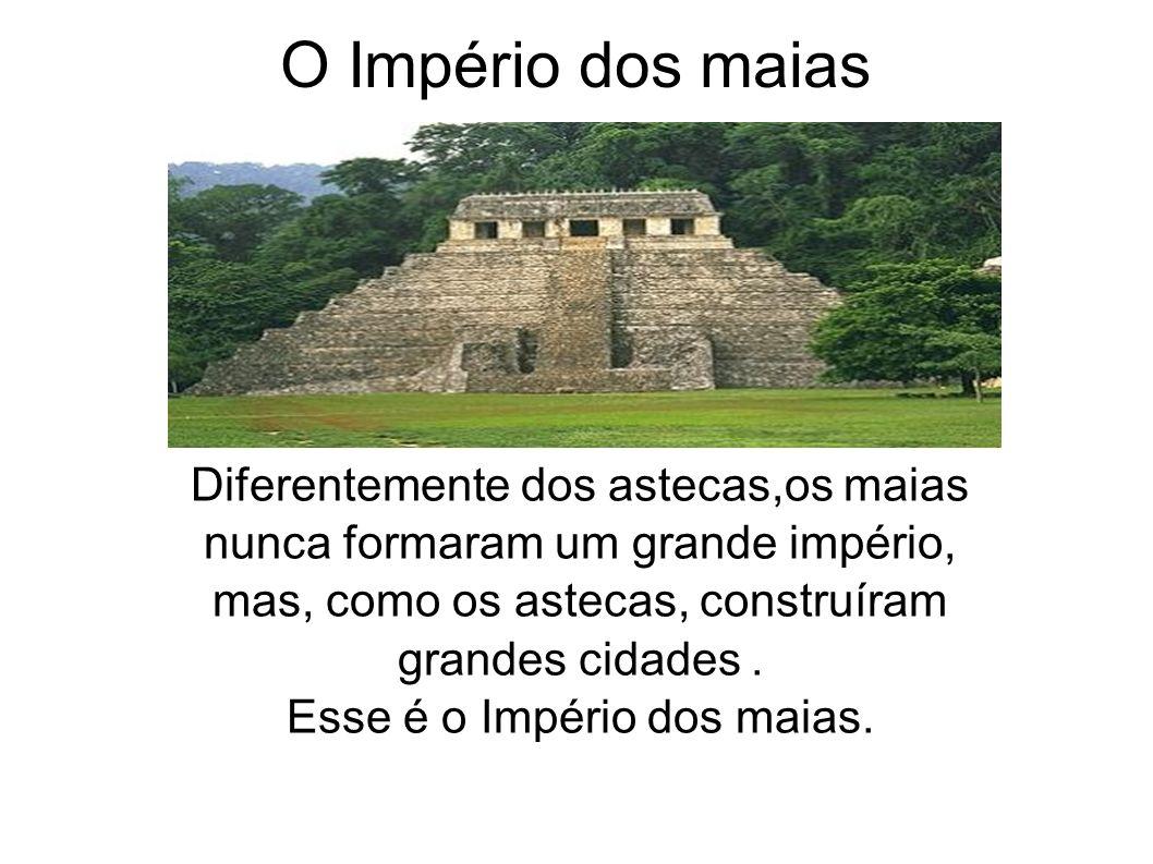 O Império dos maias Diferentemente dos astecas,os maias nunca formaram um grande império, mas, como os astecas, construíram grandes cidades. Esse é o