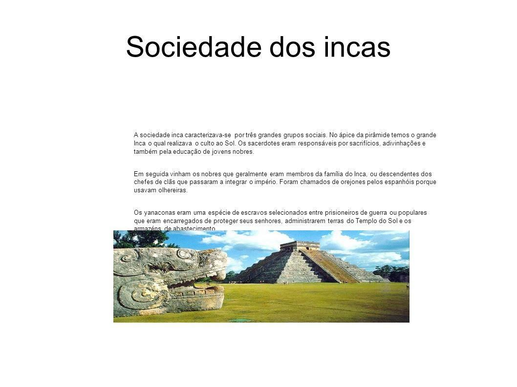 Sociedade dos incas A sociedade inca caracterizava-se por três grandes grupos sociais. No ápice da pirâmide temos o grande Inca o qual realizava o cul