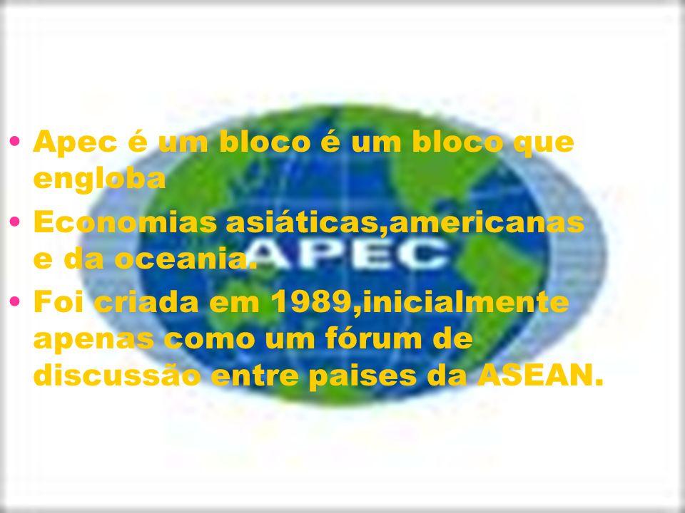 Apec é um bloco é um bloco que engloba Economias asiáticas,americanas e da oceania. Foi criada em 1989,inicialmente apenas como um fórum de discussão