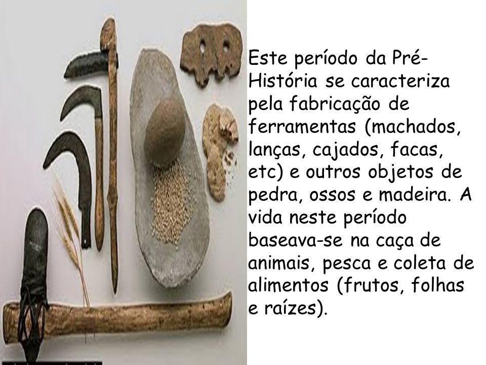 Este período da Pré- História se caracteriza pela fabricação de ferramentas (machados, lanças, cajados, facas, etc) e outros objetos de pedra, ossos e