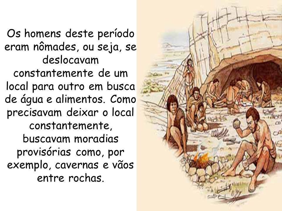 Os homens deste período eram nômades, ou seja, se deslocavam constantemente de um local para outro em busca de água e alimentos. Como precisavam deixa