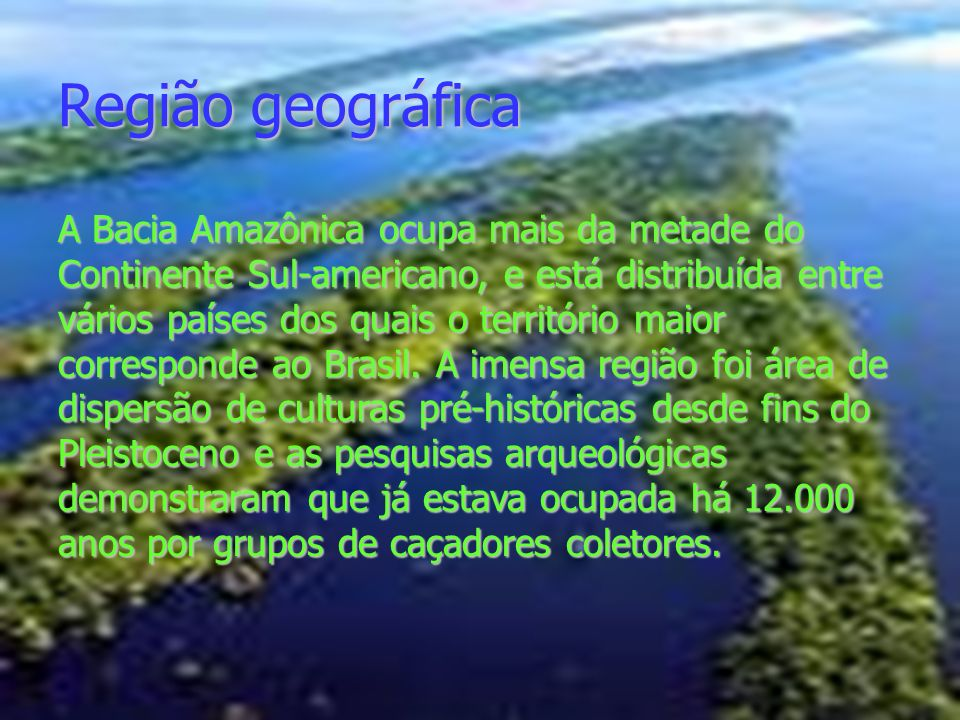Região geográfica A Bacia Amazônica ocupa mais da metade do Continente Sul-americano, e está distribuída entre vários países dos quais o território ma