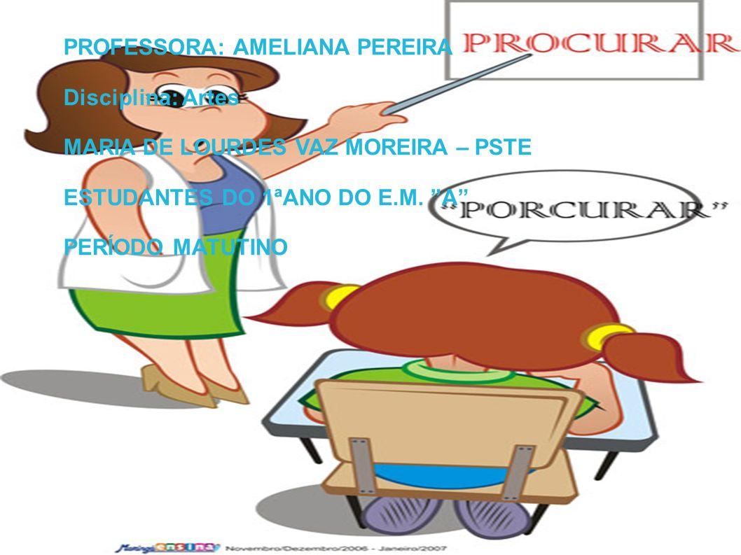 PROFESSORA: AMELIANA PEREIRA Disciplina: Artes MARIA DE LOURDES VAZ MOREIRA – PSTE ESTUDANTES DO 1ªANO DO E.M. A PERÍODO MATUTINO