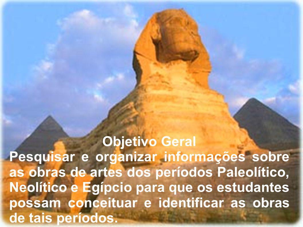 Objetivo Geral Pesquisar e organizar informações sobre as obras de artes dos períodos Paleolítico, Neolítico e Egípcio para que os estudantes possam c