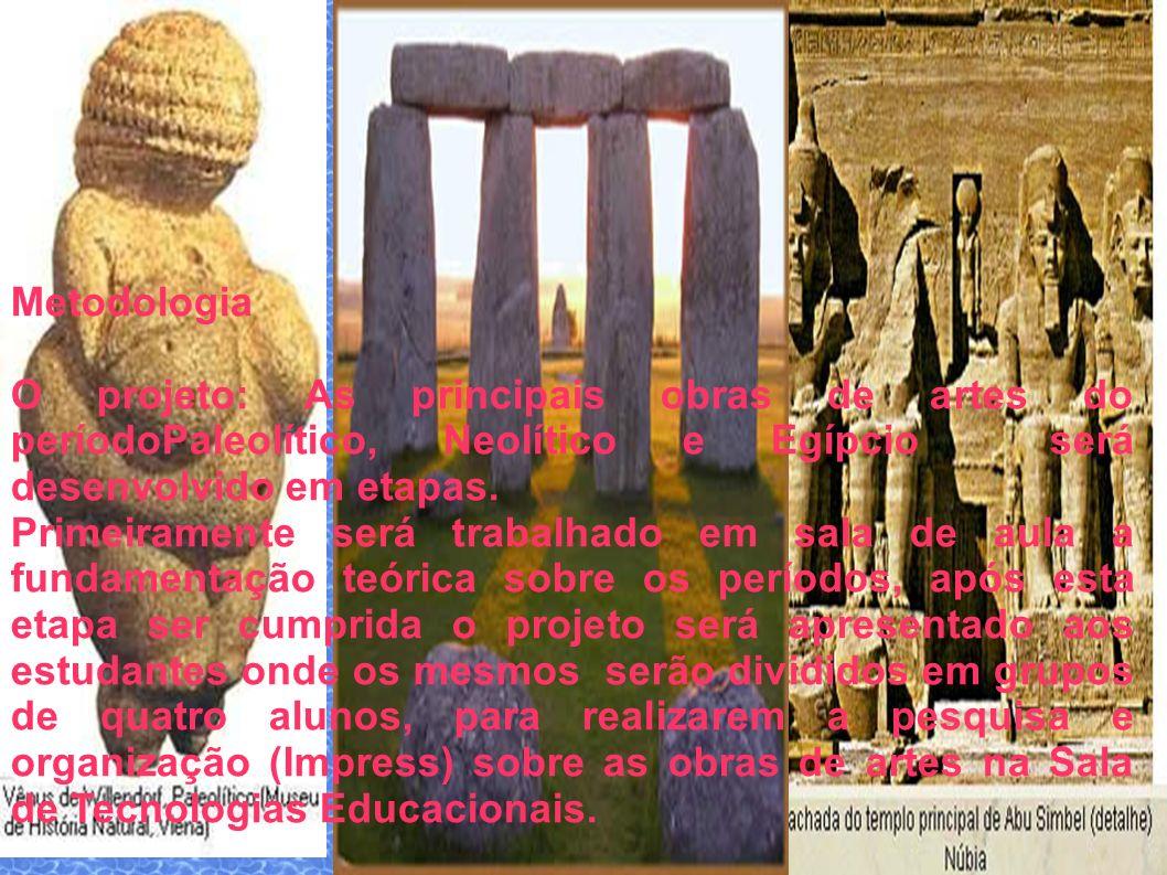 Metodologia O projeto: As principais obras de artes do períodoPaleolítico, Neolítico e Egípcio será desenvolvido em etapas. Primeiramente será trabalh