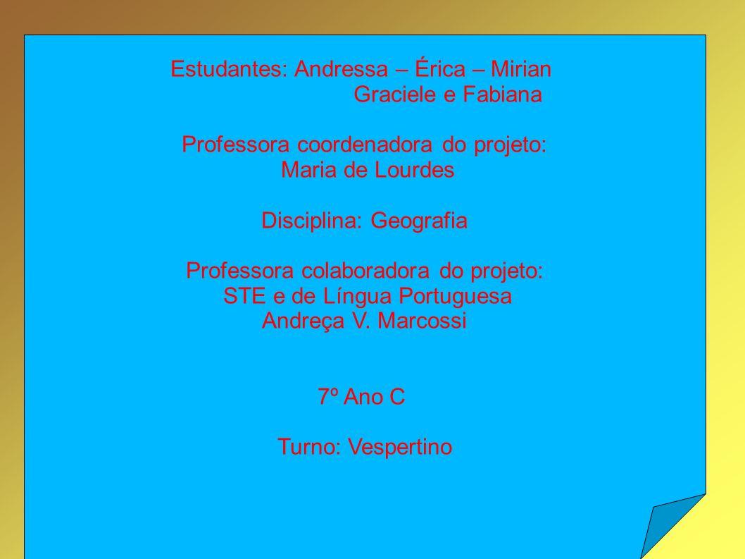 Estudantes: Andressa – Érica – Mirian Graciele e Fabiana Professora coordenadora do projeto: Maria de Lourdes Disciplina: Geografia Professora colaboradora do projeto: STE e de Língua Portuguesa Andreça V.