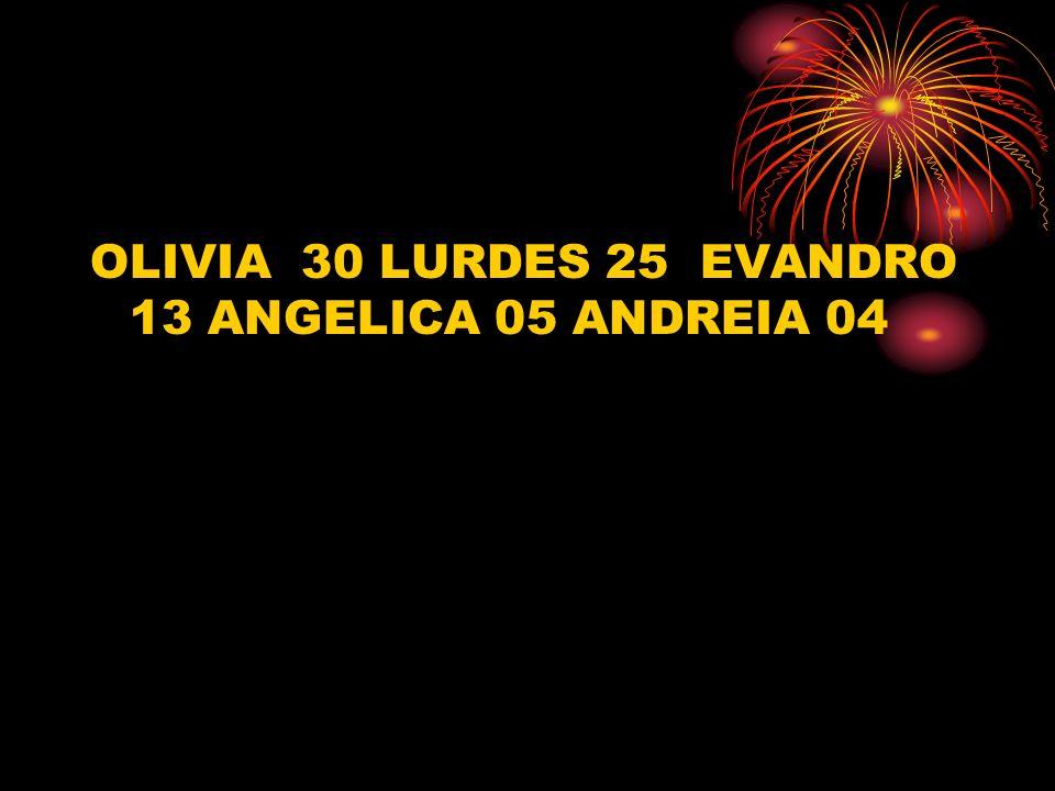 OLIVIA 30 LURDES 25 EVANDRO 13 ANGELICA 05 ANDREIA 04