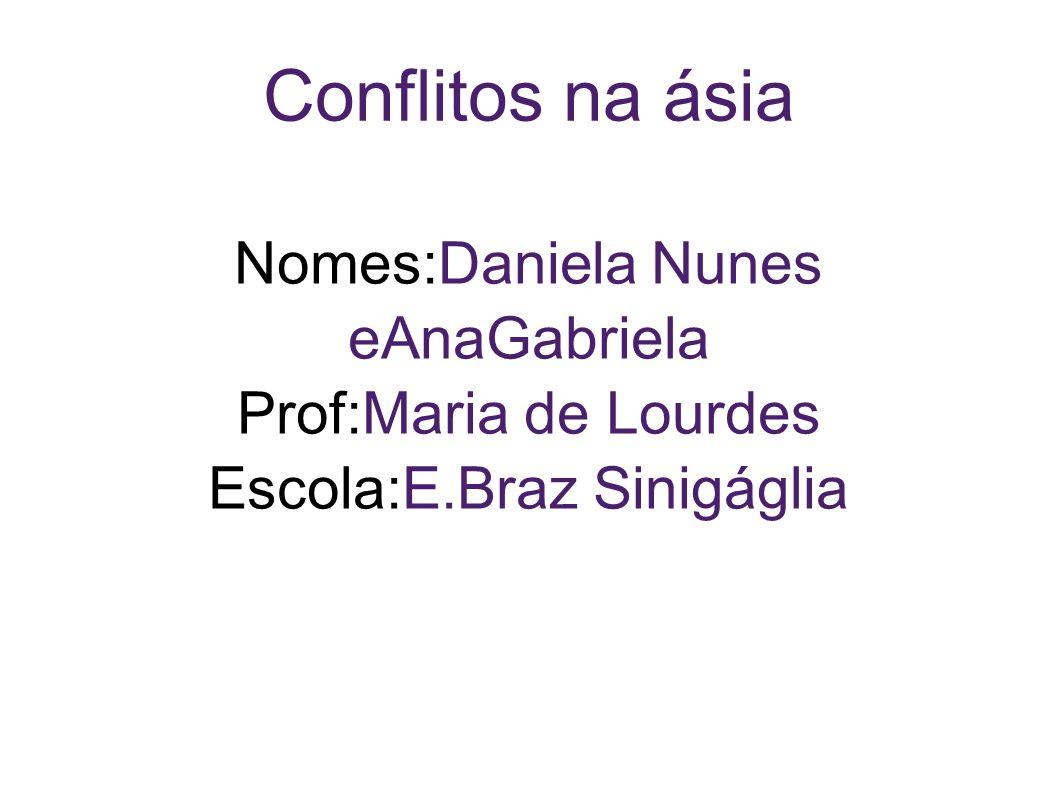 Conflitos na ásia Nomes:Daniela Nunes eAnaGabriela Prof:Maria de Lourdes Escola:E.Braz Sinigáglia