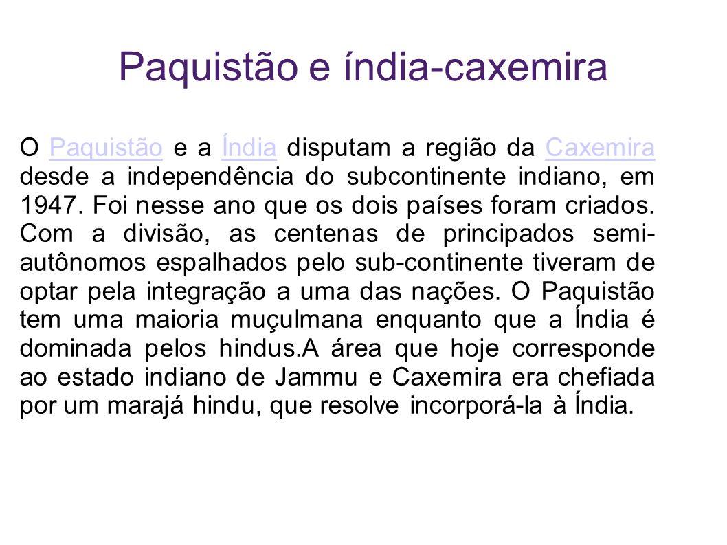 Paquistão e índia-caxemira O Paquistão e a Índia disputam a região da Caxemira desde a independência do subcontinente indiano, em 1947. Foi nesse ano
