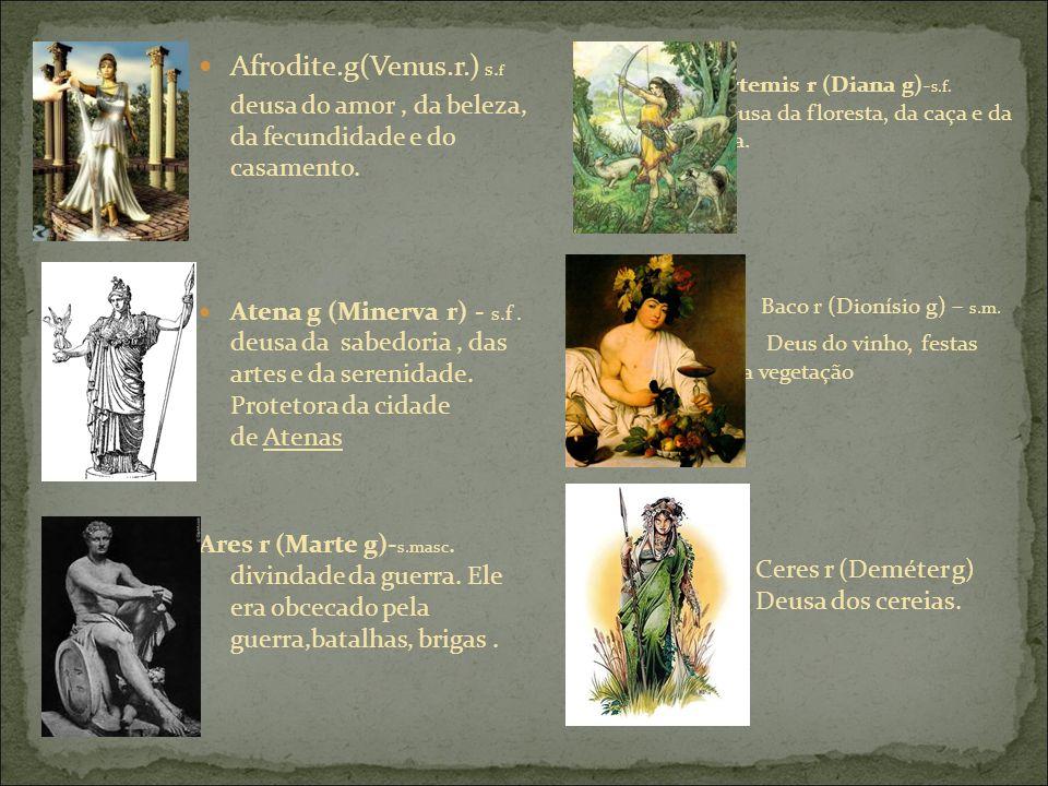 Afrodite.g(Venus.r.) s. f deusa do amor, da beleza, da fecundidade e do casamento.