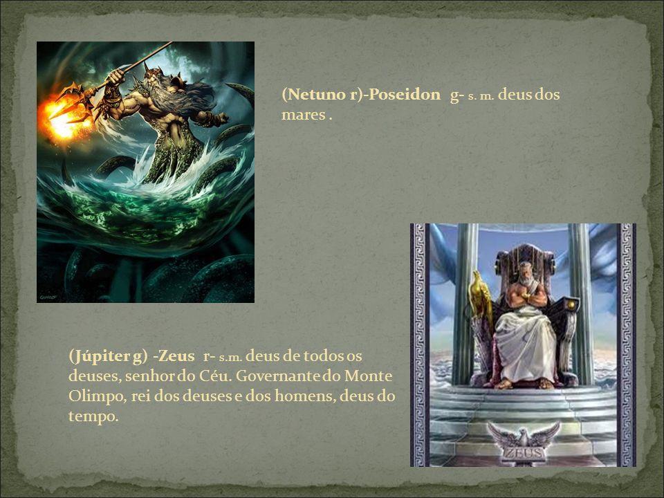 (Netuno r)-Poseidon g- s. m. deus dos mares. (Júpiter g) -Zeus r- s.m.