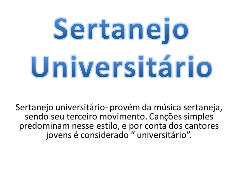 Sertanejo universitário- provém da música sertaneja, sendo seu terceiro movimento. Canções simples predominam nesse estilo, e por conta dos cantores j