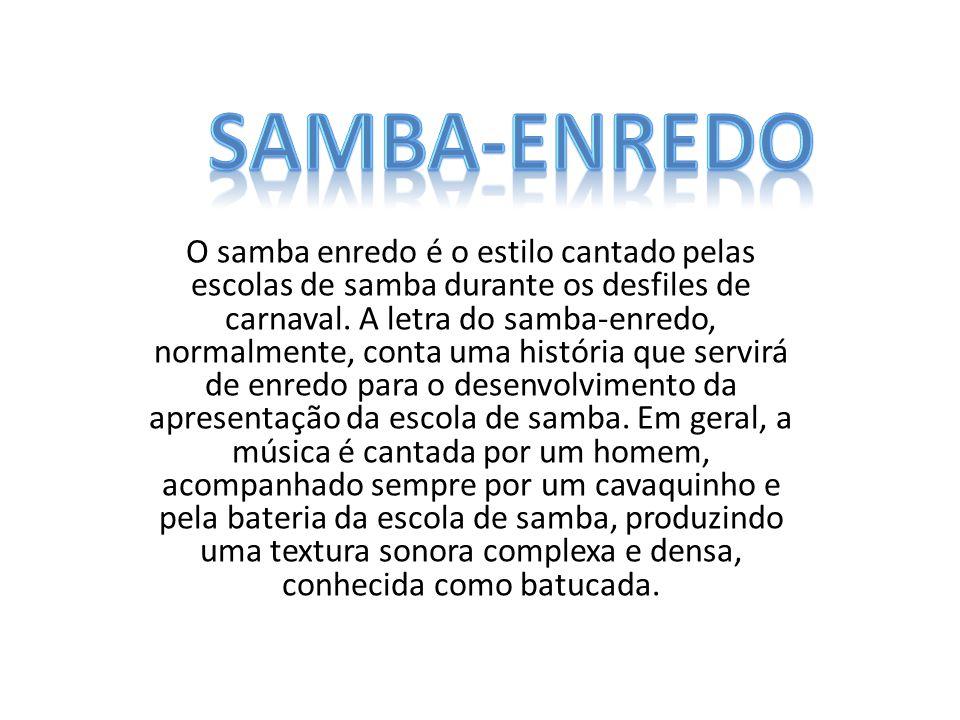 O samba enredo é o estilo cantado pelas escolas de samba durante os desfiles de carnaval. A letra do samba-enredo, normalmente, conta uma história que