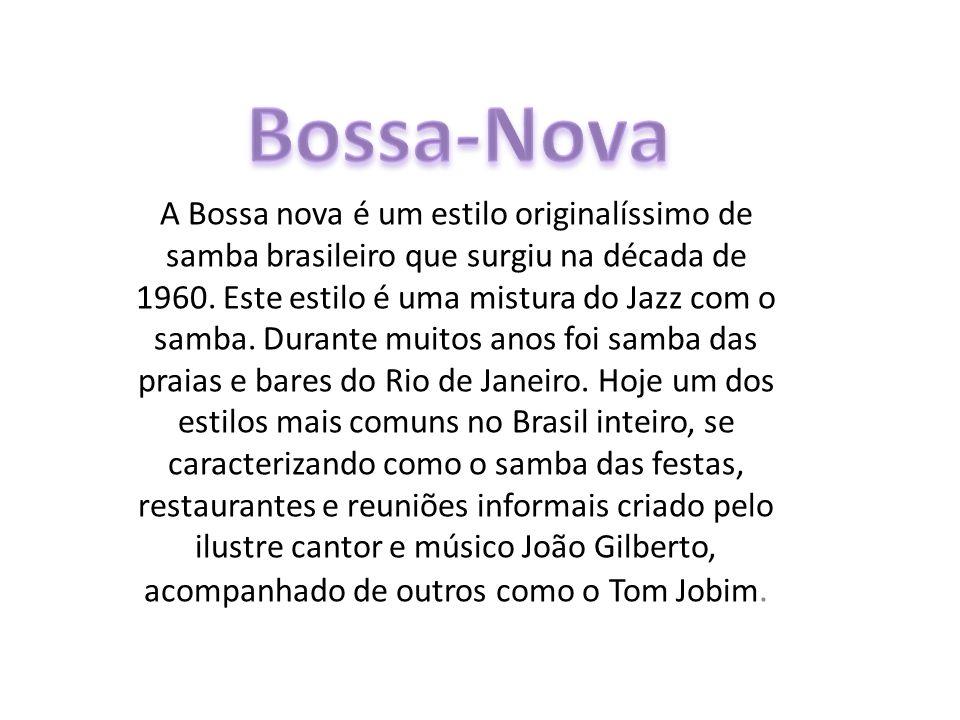 A Bossa nova é um estilo originalíssimo de samba brasileiro que surgiu na década de 1960. Este estilo é uma mistura do Jazz com o samba. Durante muito