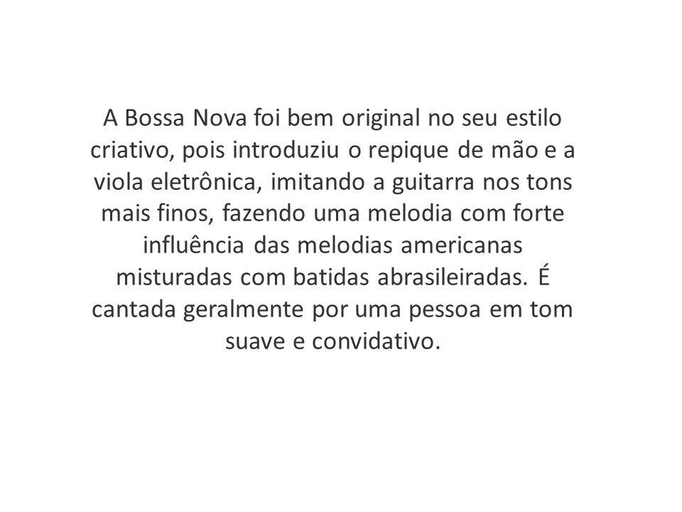 A Bossa Nova foi bem original no seu estilo criativo, pois introduziu o repique de mão e a viola eletrônica, imitando a guitarra nos tons mais finos,