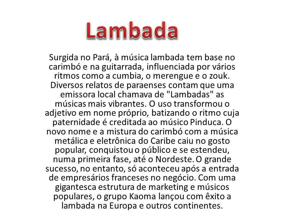 Surgida no Pará, à música lambada tem base no carimbó e na guitarrada, influenciada por vários ritmos como a cumbia, o merengue e o zouk. Diversos rel