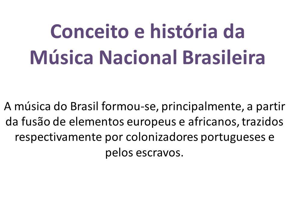 Conceito e história da Música Nacional Brasileira A música do Brasil formou-se, principalmente, a partir da fusão de elementos europeus e africanos, t