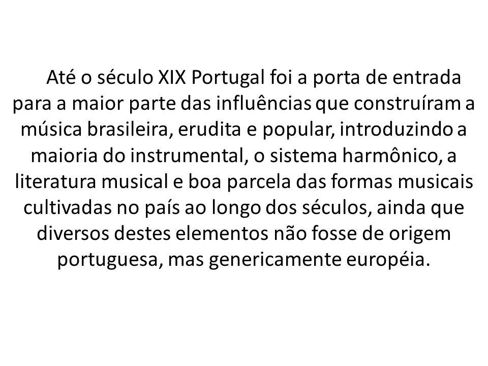 Até o século XIX Portugal foi a porta de entrada para a maior parte das influências que construíram a música brasileira, erudita e popular, introduzin