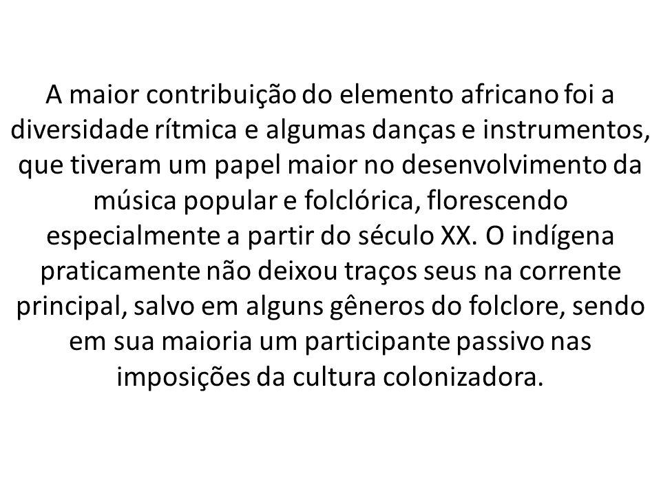A maior contribuição do elemento africano foi a diversidade rítmica e algumas danças e instrumentos, que tiveram um papel maior no desenvolvimento da