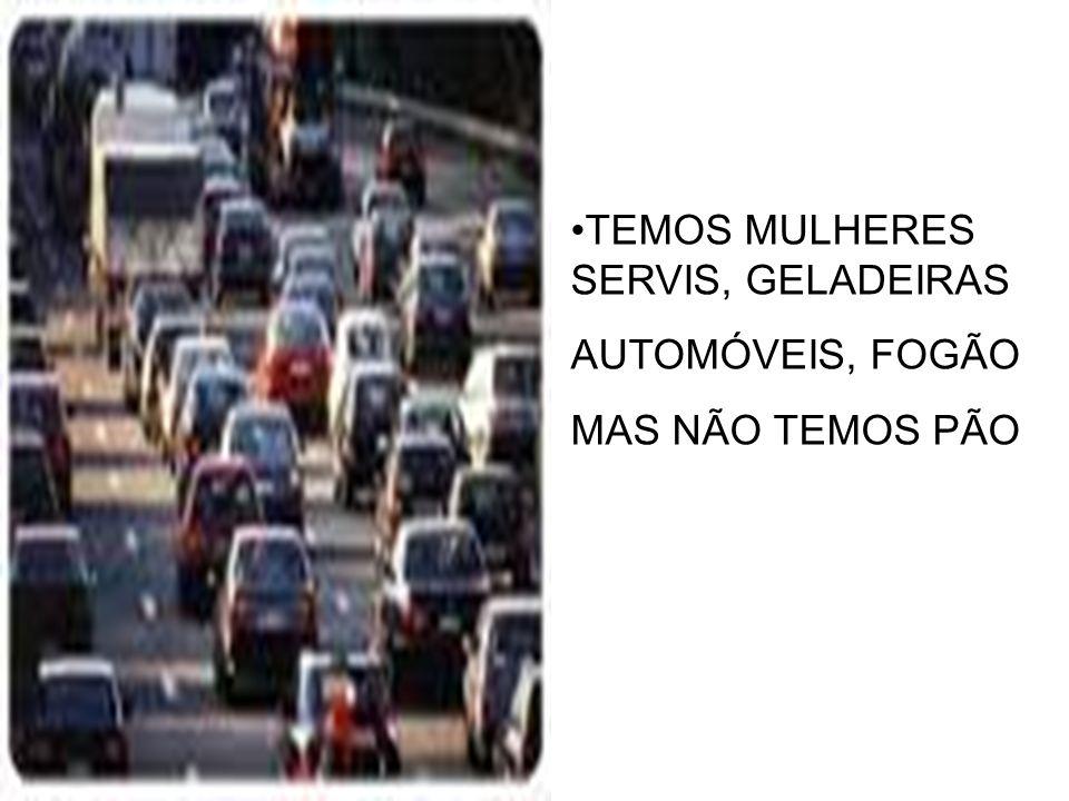 TEMOS MULHERES SERVIS, GELADEIRAS AUTOMÓVEIS, FOGÃO MAS NÃO TEMOS PÃO