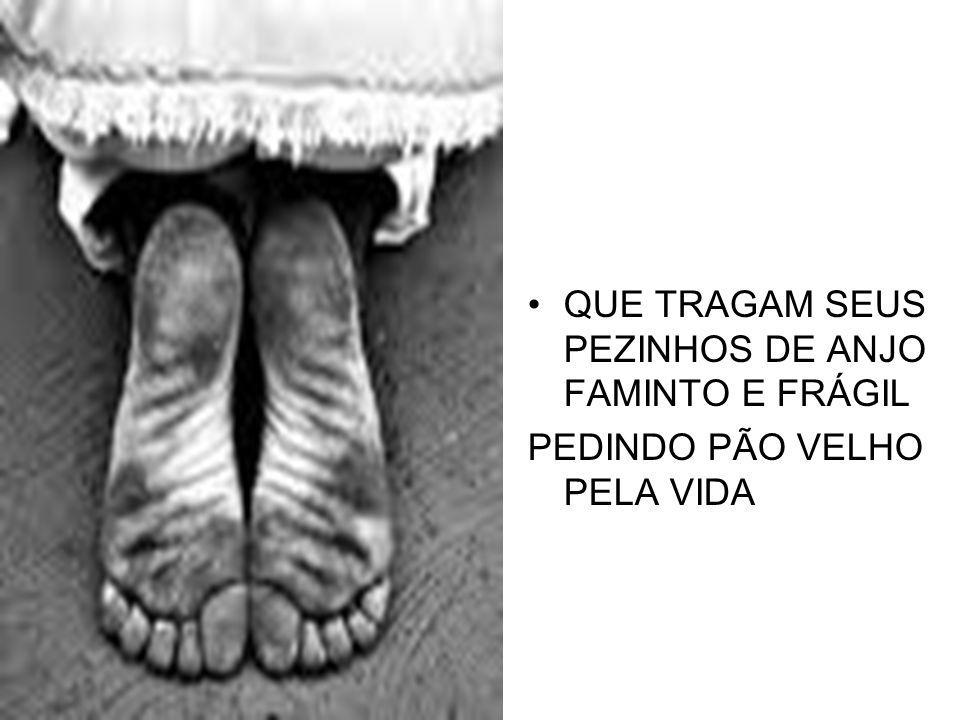QUE TRAGAM SEUS PEZINHOS DE ANJO FAMINTO E FRÁGIL PEDINDO PÃO VELHO PELA VIDA