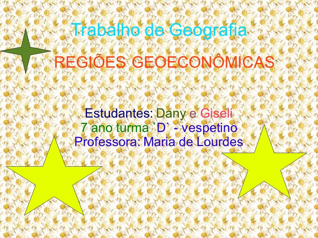 Trabalho de Geografia Estudantes: Dany e Giseli 7 ano turma `D` - vespetino Professora: Maria de Lourdes REGIÕES GEOECONÔMICAS
