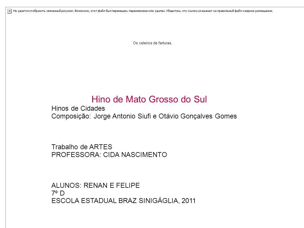 Os celeiros de farturas, Hino de Mato Grosso do Sul Hinos de Cidades Composição: Jorge Antonio Siufi e Otávio Gonçalves Gomes Trabalho de ARTES PROFES