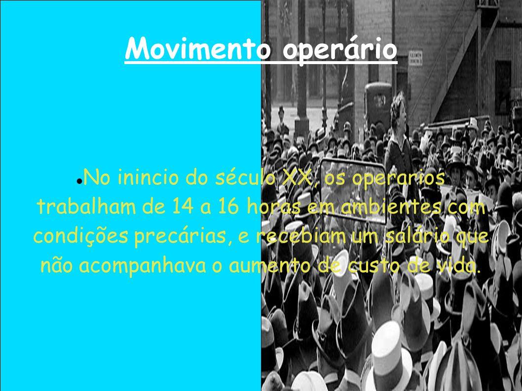 Movimento operário No inincio do século XX, os operarios trabalham de 14 a 16 horas em ambientes com condições precárias, e recebiam um salário que nã