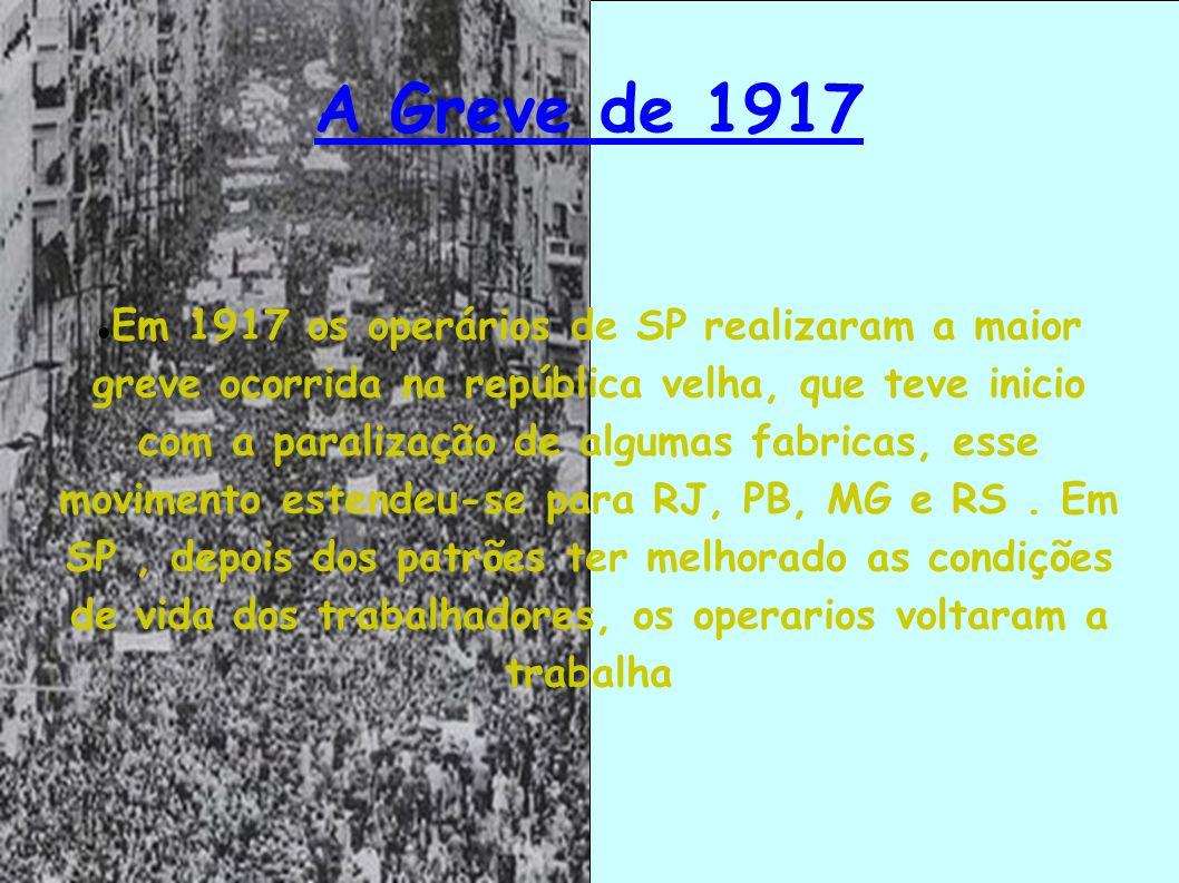 A Greve de 1917 Em 1917 os operários de SP realizaram a maior greve ocorrida na república velha, que teve inicio com a paralização de algumas fabricas