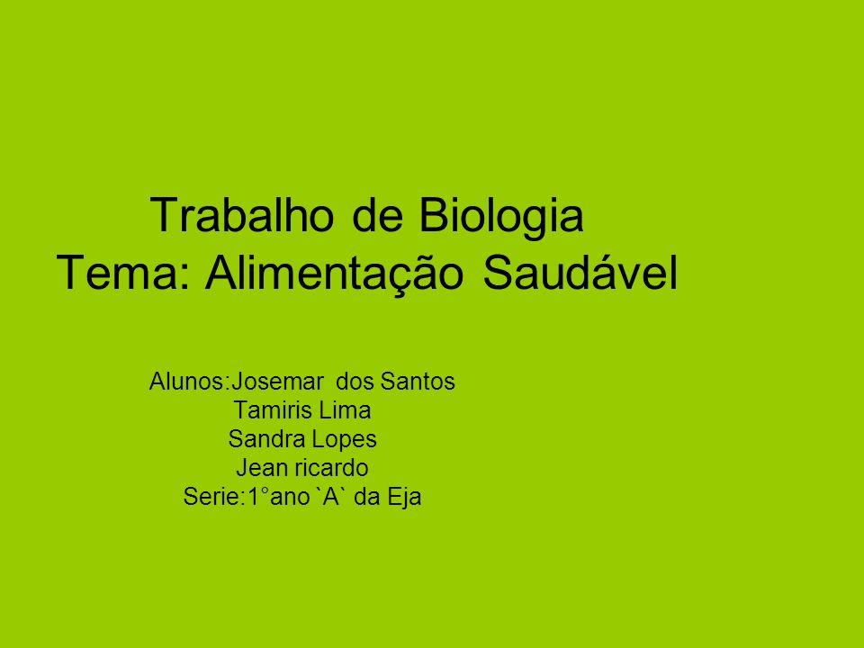 Trabalho de Biologia Tema: Alimentação Saudável Alunos:Josemar dos Santos Tamiris Lima Sandra Lopes Jean ricardo Serie:1°ano `A` da Eja