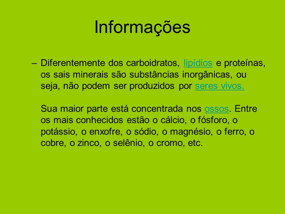 Informações –Diferentemente dos carboidratos, lipídios e proteínas, os sais minerais são substâncias inorgânicas, ou seja, não podem ser produzidos po