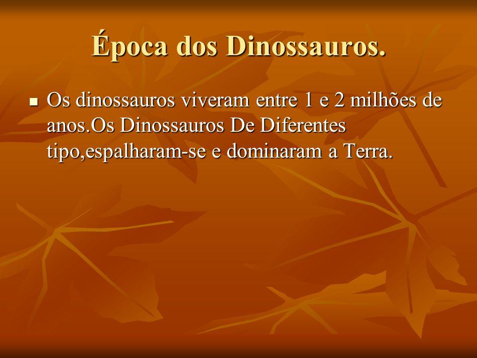 Época dos Dinossauros. Os dinossauros viveram entre 1 e 2 milhões de anos.Os Dinossauros De Diferentes tipo,espalharam-se e dominaram a Terra. Os dino