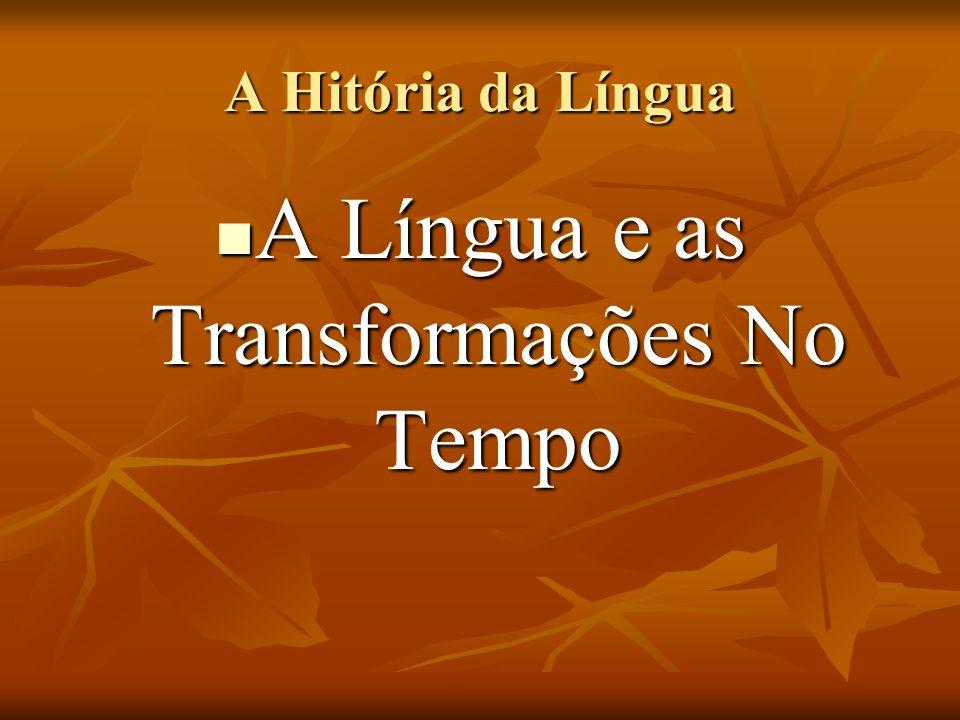 A Hitória da Língua A Língua e as Transformações No Tempo A Língua e as Transformações No Tempo