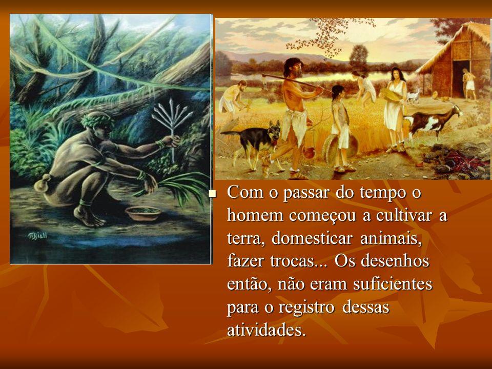 Com o passar do tempo o homem começou a cultivar a terra, domesticar animais, fazer trocas... Os desenhos então, não eram suficientes para o registro