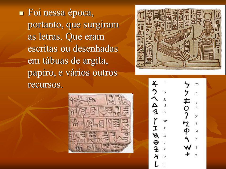 Foi nessa época, portanto, que surgiram as letras. Que eram escritas ou desenhadas em tábuas de argila, papiro, e vários outros recursos. Foi nessa ép