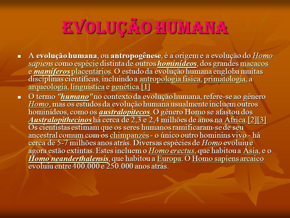 EVOLUÇÃO HUMANA A evolução humana, ou antropogênese, é a origem e a evolução do Homo sapiens como espécie distinta de outros hominídeos, dos grandes m