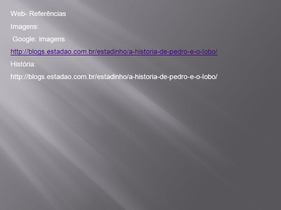 Web- Referências Imagens: Google: imagens http://blogs.estadao.com.br/estadinho/a-historia-de-pedro-e-o-lobo/ História: http://blogs.estadao.com.br/es