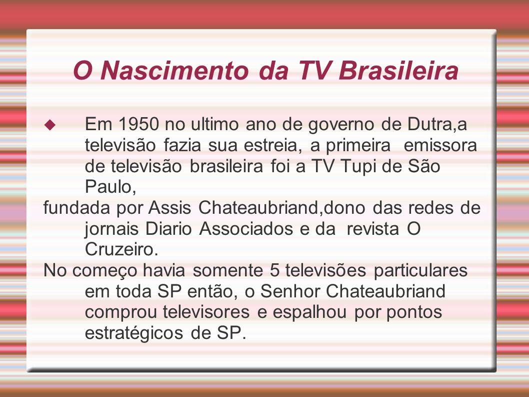 O Nascimento da TV Brasileira Em 1950 no ultimo ano de governo de Dutra,a televisão fazia sua estreia, a primeira emissora de televisão brasileira foi a TV Tupi de São Paulo, fundada por Assis Chateaubriand,dono das redes de jornais Diario Associados e da revista O Cruzeiro.