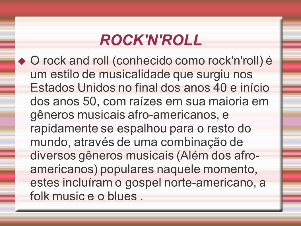 ROCK N ROLL O rock and roll (conhecido como rock n roll) é um estilo de musicalidade que surgiu nos Estados Unidos no final dos anos 40 e início dos anos 50, com raízes em sua maioria em gêneros musicais afro-americanos, e rapidamente se espalhou para o resto do mundo, através de uma combinação de diversos gêneros musicais (Além dos afro- americanos) populares naquele momento, estes incluíram o gospel norte-americano, a folk music e o blues.