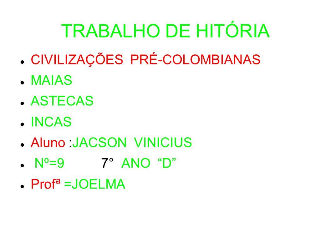 TRABALHO DE HITÓRIA CIVILIZAÇÕES PRÉ-COLOMBIANAS MAIAS ASTECAS INCAS Aluno :JACSON VINICIUS Nº=9 7° ANO D Profª =JOELMA