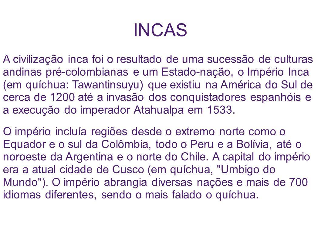 INCAS A civilização inca foi o resultado de uma sucessão de culturas andinas pré-colombianas e um Estado-nação, o Império Inca (em quíchua: Tawantinsu